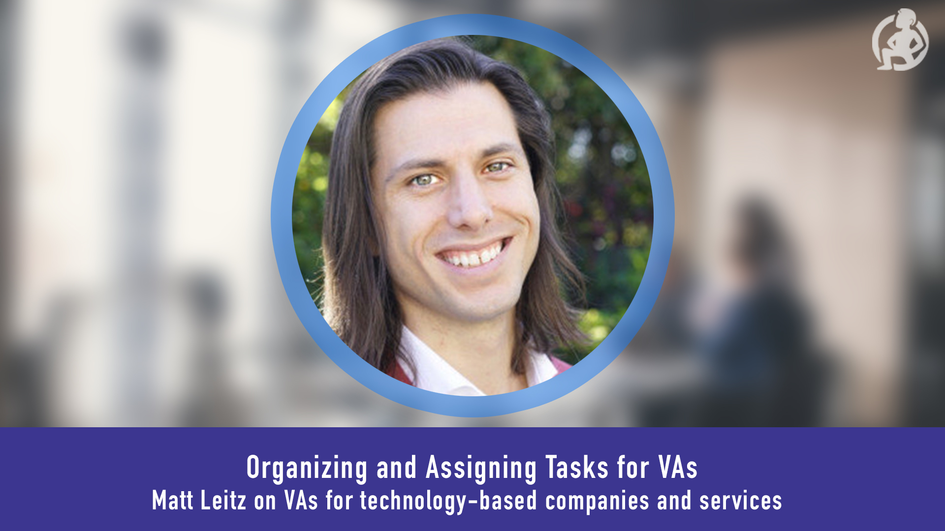 Case Study: Organizing and Assigning Tasks for VAs – Matt Leitz on VAs for Technology-Based Companies and Services